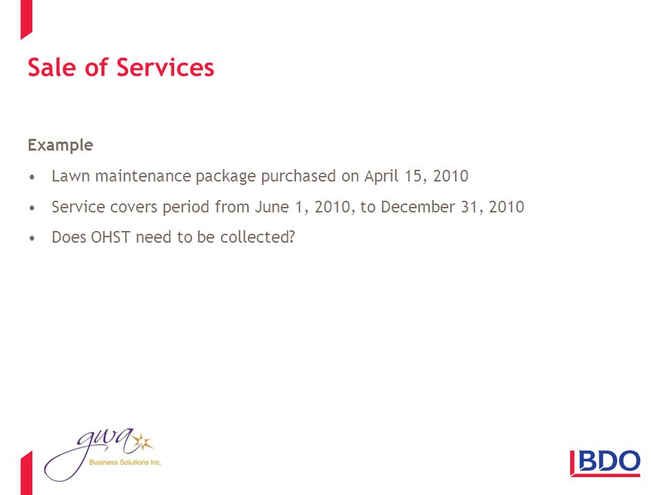 Sale of Services Example Lawn maintenance package purchased on April 15, 2010 Service covers period from June 1, 2010, to December 31, 2010 Does OHST need to be collected
