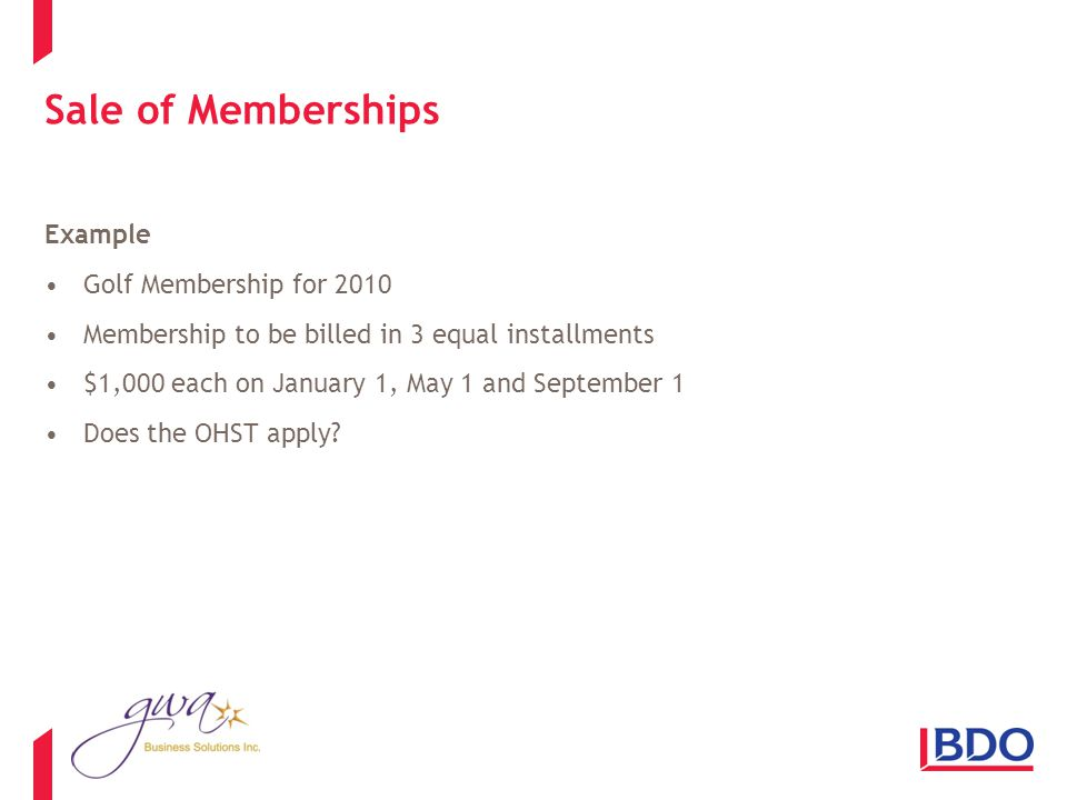 Sale of Memberships Example Golf Membership for 2010 Membership to be billed in 3 equal installments $1,000 each on January 1, May 1 and September 1 Does the OHST apply