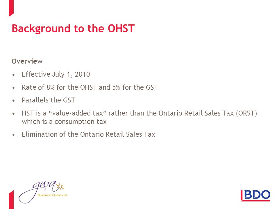Background to the OHST Overview Effective July 1, 2010 Rate of 8% for the OHST and 5% for the GST Parallels the GST HST is a value-added tax rather than the Ontario Retail Sales Tax (ORST) which is a consumption tax Elimination of the Ontario Retail Sales Tax