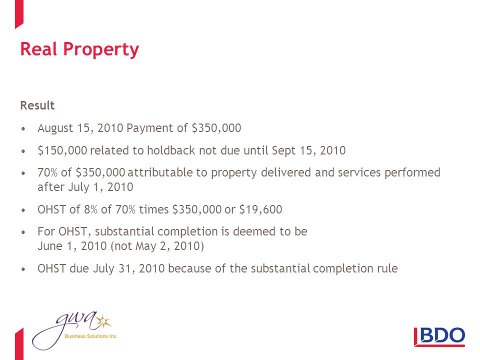 Real Property Result August 15, 2010 Payment of $350,000 $150,000 related to holdback not due until Sept 15, 2010 70% of $350,000 attributable to property delivered and services performed after July 1, 2010 OHST of 8% of 70% times $350,000 or $19,600 For OHST, substantial completion is deemed to be June 1, 2010 (not May 2, 2010) OHST due July 31, 2010 because of the substantial completion rule