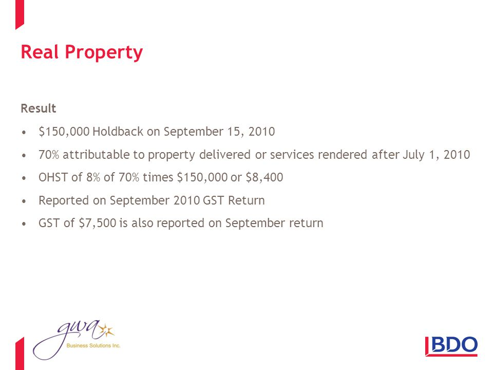 Real Property Result $150,000 Holdback on September 15, 2010 70% attributable to property delivered or services rendered after July 1, 2010 OHST of 8% of 70% times $150,000 or $8,400 Reported on September 2010 GST Return GST of $7,500 is also reported on September return