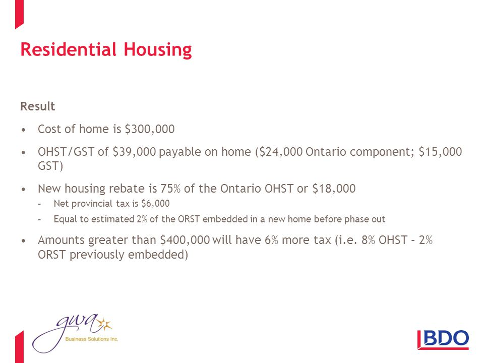 Residential Housing Result Cost of home is $300,000 OHST/GST of $39,000 payable on home ($24,000 Ontario component; $15,000 GST) New housing rebate is 75% of the Ontario OHST or $18,000 -Net provincial tax is $6,000 -Equal to estimated 2% of the ORST embedded in a new home before phase out Amounts greater than $400,000 will have 6% more tax (i.e.