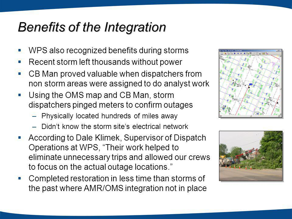 WPS also recognized benefits during storms Recent storm left thousands without power CB Man proved valuable when dispatchers from non storm areas were assigned to do analyst work Using the OMS map and CB Man, storm dispatchers pinged meters to confirm outages –Physically located hundreds of miles away –Didnt know the storm sites electrical network According to Dale Klimek, Supervisor of Dispatch Operations at WPS, Their work helped to eliminate unnecessary trips and allowed our crews to focus on the actual outage locations.