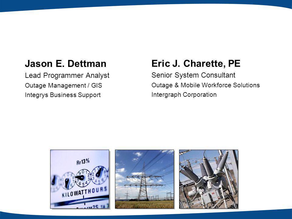 Jason E. Dettman Lead Programmer Analyst Outage Management / GIS Integrys Business Support Eric J.