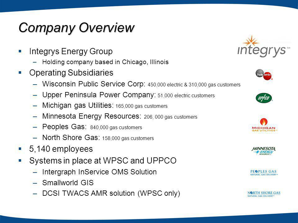 Integrys Energy Group –Holding company based in Chicago, Illinois Operating Subsidiaries –Wisconsin Public Service Corp: 450,000 electric & 310,000 gas customers –Upper Peninsula Power Company: 51,000 electric customers –Michigan gas Utilities: 165,000 gas customers –Minnesota Energy Resources: 206, 000 gas customers –Peoples Gas: 840,000 gas customers –North Shore Gas: 158,000 gas customers 5,140 employees Systems in place at WPSC and UPPCO –Intergraph InService OMS Solution –Smallworld GIS –DCSI TWACS AMR solution (WPSC only) Company Overview