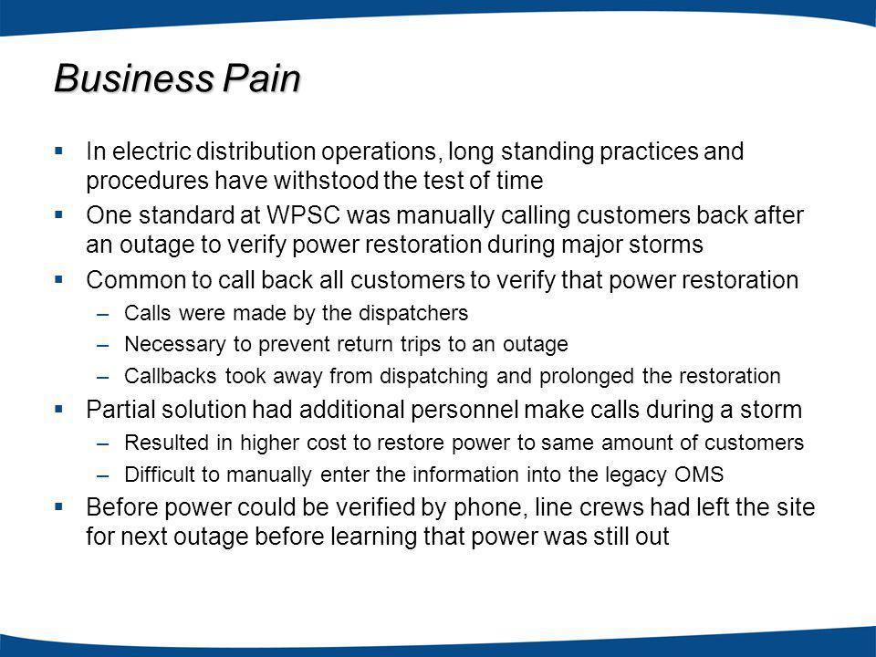 In electric distribution operations, long standing practices and procedures have withstood the test of time One standard at WPSC was manually calling customers back after an outage to verify power restoration during major storms Common to call back all customers to verify that power restoration –Calls were made by the dispatchers –Necessary to prevent return trips to an outage –Callbacks took away from dispatching and prolonged the restoration Partial solution had additional personnel make calls during a storm –Resulted in higher cost to restore power to same amount of customers –Difficult to manually enter the information into the legacy OMS Before power could be verified by phone, line crews had left the site for next outage before learning that power was still out Business Pain