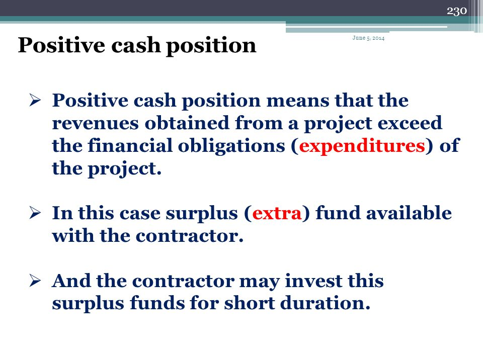 229 Negative cash position Negative cash position means that the revenues obtained from a project insufficient to meet the financial obligations (expe