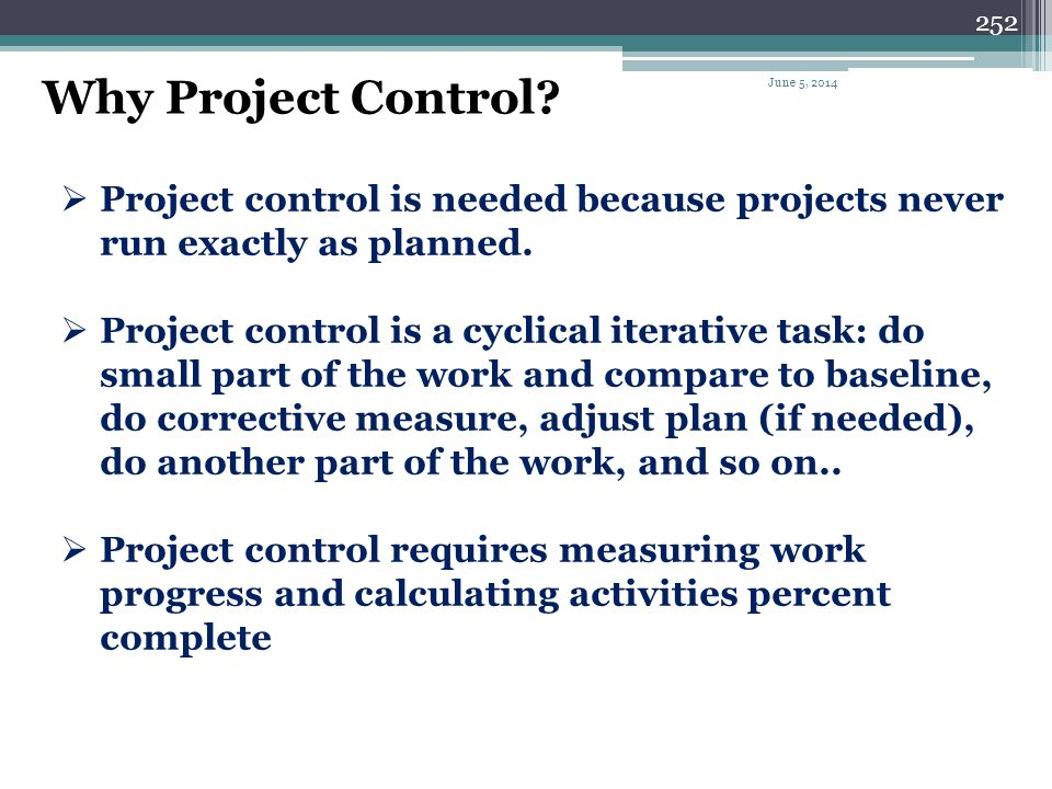 251 Project control is the continuous practice of 1.monitoring work progress, 2.comparing it to baseline budget and schedule, 3.detecting any deviatio