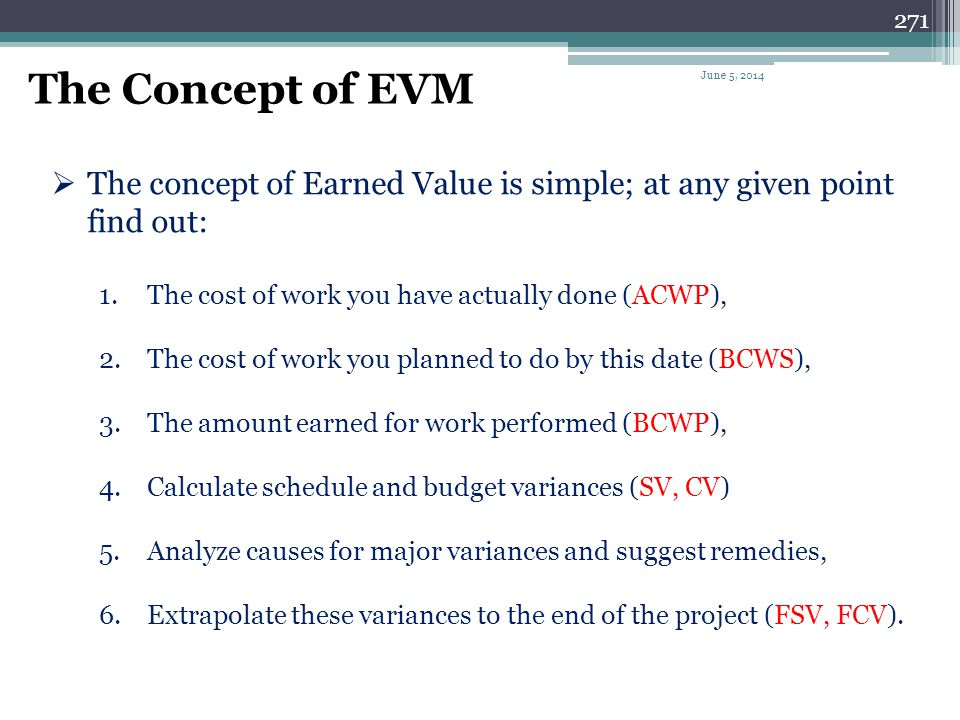 270 Earned Value (EV) Analysis: Earned Value analysis is an integrated cost-schedule approach to monitor and analyze the progress in a project. Earned