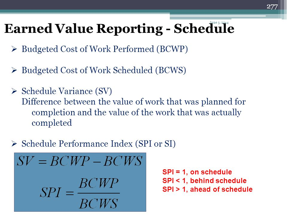 276 Earned Value Reporting - Costs CPI = 1, on budget CPI < 1, over budget CPI > 1, under budget Budgeted Cost of Work Performed (BCWP) = earned value