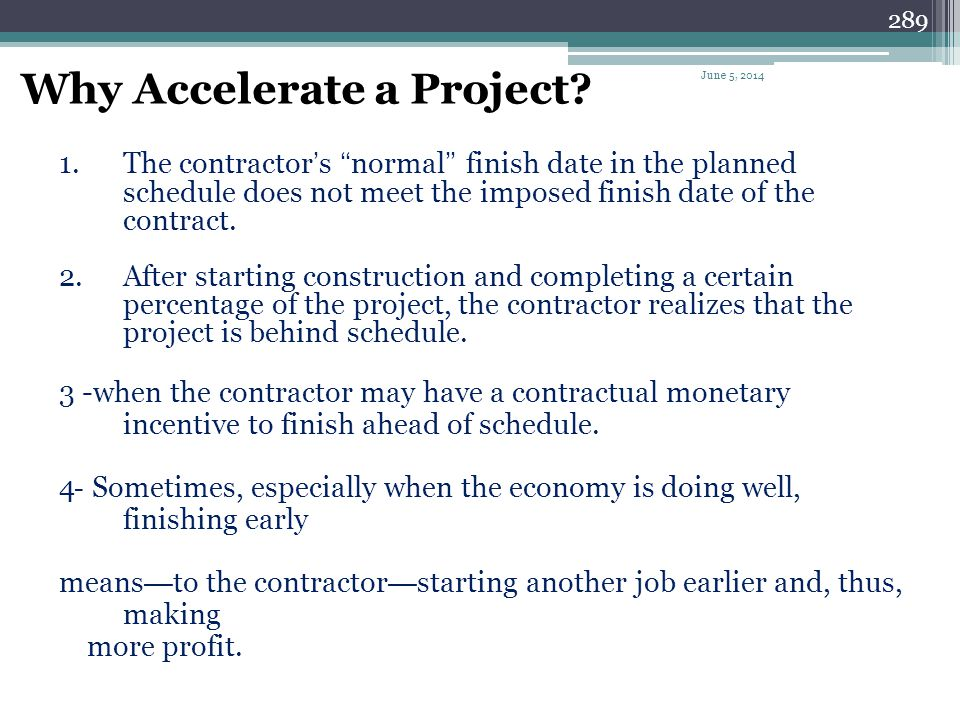 288 What Is Accelerating a Project? Accelerating a project means shortening the normal duration of the project schedule. (also called schedule compres