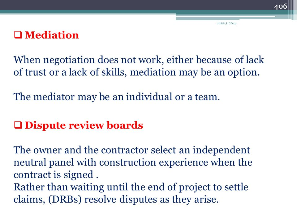 405 Methods of resolving claims Negotiation The most direct method for resolving any type of construction claim. Requires certain skills that reduce t