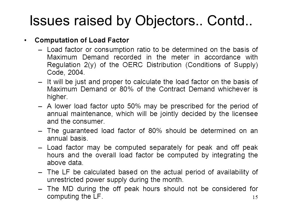 15 Issues raised by Objectors.. Contd.. Computation of Load Factor –Load factor or consumption ratio to be determined on the basis of Maximum Demand r