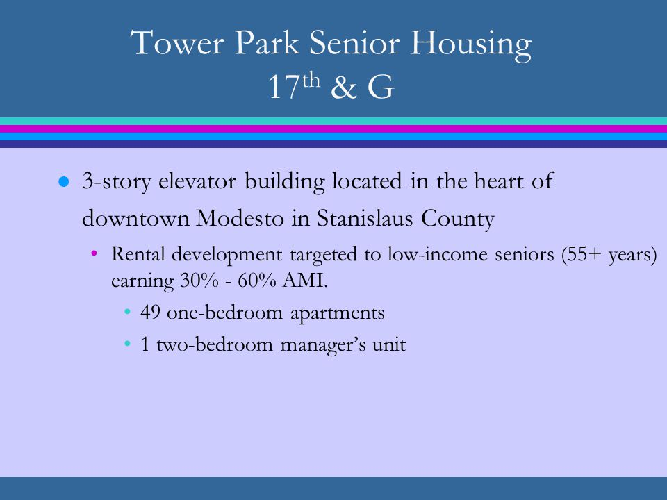 Tower Park Senior Housing 17 th & G l 3-story elevator building located in the heart of downtown Modesto in Stanislaus County Rental development targeted to low-income seniors (55+ years) earning 30% - 60% AMI.