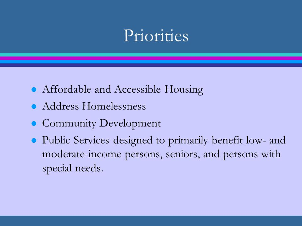 Priorities l Affordable and Accessible Housing l Address Homelessness l Community Development l Public Services designed to primarily benefit low- and moderate-income persons, seniors, and persons with special needs.