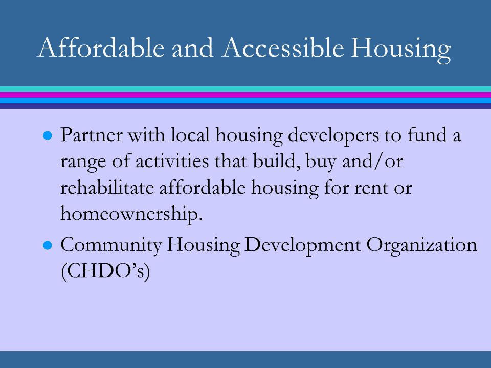 Affordable and Accessible Housing l Partner with local housing developers to fund a range of activities that build, buy and/or rehabilitate affordable housing for rent or homeownership.