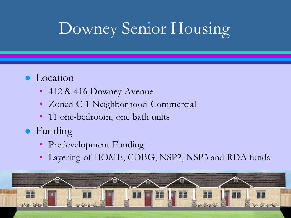 Downey Senior Housing l Location 412 & 416 Downey Avenue Zoned C-1 Neighborhood Commercial 11 one-bedroom, one bath units l Funding Predevelopment Funding Layering of HOME, CDBG, NSP2, NSP3 and RDA funds
