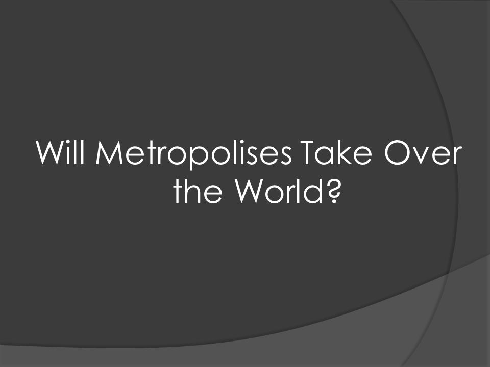 Will Metropolises Take Over the World