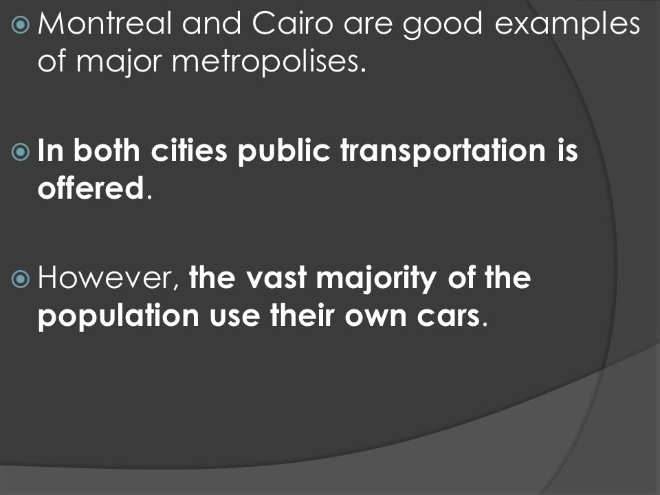 Montreal and Cairo are good examples of major metropolises.