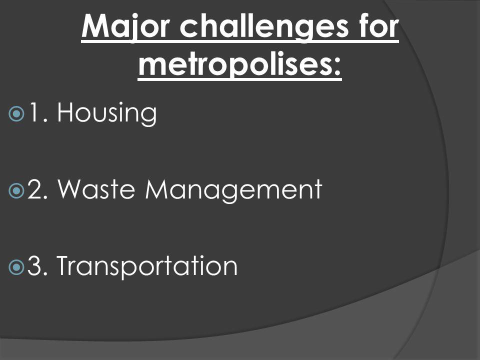 Major challenges for metropolises: 1. Housing 2. Waste Management 3. Transportation