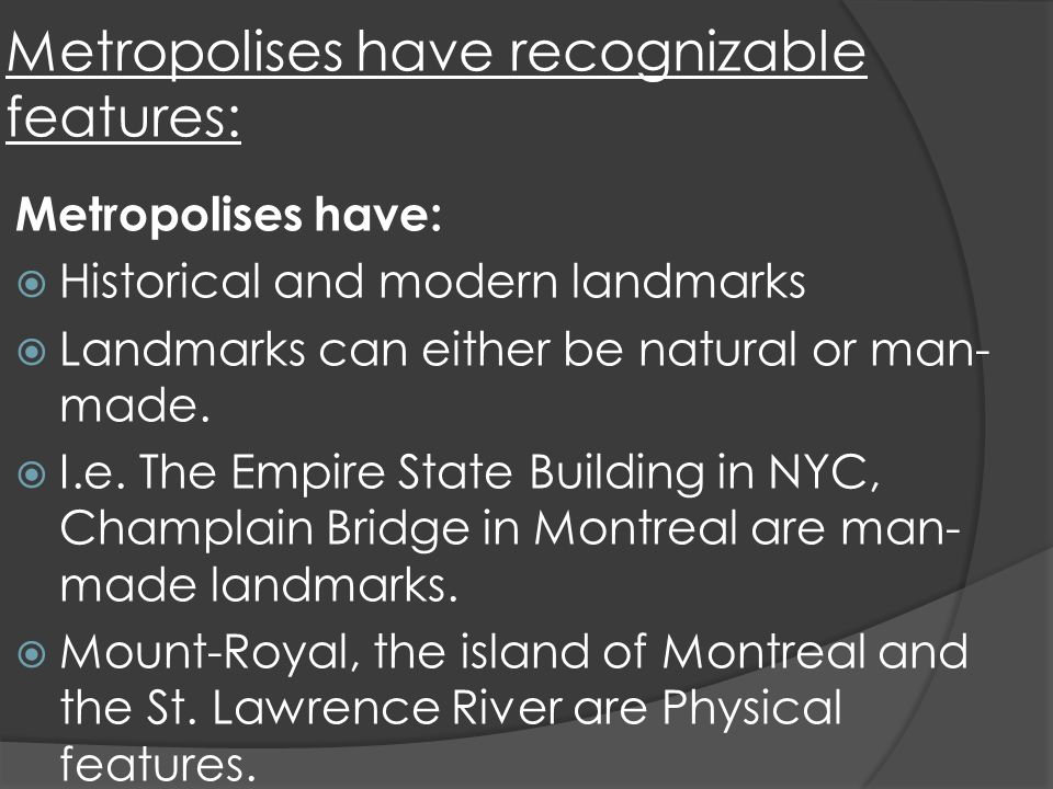 Metropolises have recognizable features: Metropolises have: Historical and modern landmarks Landmarks can either be natural or man- made.