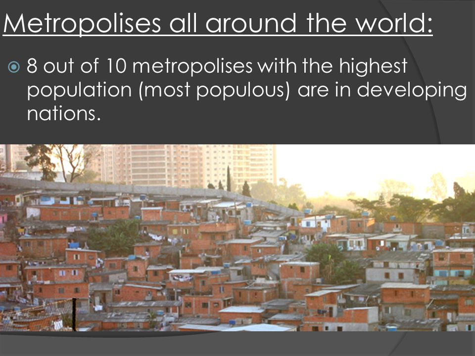 Metropolises all around the world: 8 out of 10 metropolises with the highest population (most populous) are in developing nations.