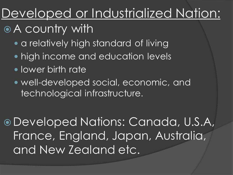 Developed or Industrialized Nation: A country with a relatively high standard of living high income and education levels lower birth rate well-developed social, economic, and technological infrastructure.