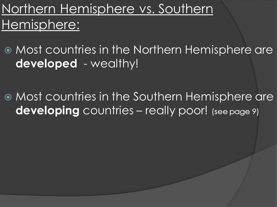 Northern Hemisphere vs. Southern Hemisphere: Most countries in the Northern Hemisphere are developed - wealthy! Most countries in the Southern Hemisph