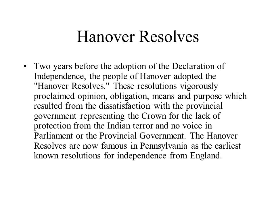 Hanover Resolves Two years before the adoption of the Declaration of Independence, the people of Hanover adopted the Hanover Resolves. These resolutions vigorously proclaimed opinion, obligation, means and purpose which resulted from the dissatisfaction with the provincial government representing the Crown for the lack of protection from the Indian terror and no voice in Parliament or the Provincial Government.