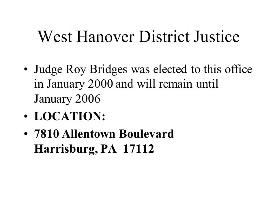 West Hanover District Justice Judge Roy Bridges was elected to this office in January 2000 and will remain until January 2006 LOCATION: 7810 Allentown Boulevard Harrisburg, PA 17112