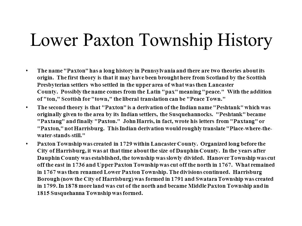Lower Paxton Township History The name Paxton has a long history in Pennsylvania and there are two theories about its origin.