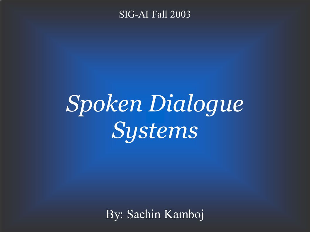 Spoken Dialogue SystemsOctober 6, 2003 Slide 12 Classification of SDS Based on the method used to control the dialogue with the user: Finite state (or graph) based systems Frame based systems Agent based systems Type of initiative User Initiative System Initiative Mixed Initiative Type of verification Explicit Verification Implicit Verification
