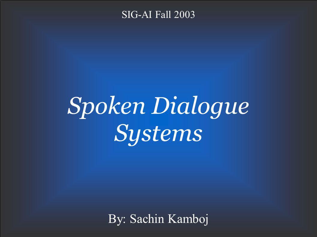 Spoken Dialogue Systems SIG-AI Fall 2003 By: Sachin Kamboj