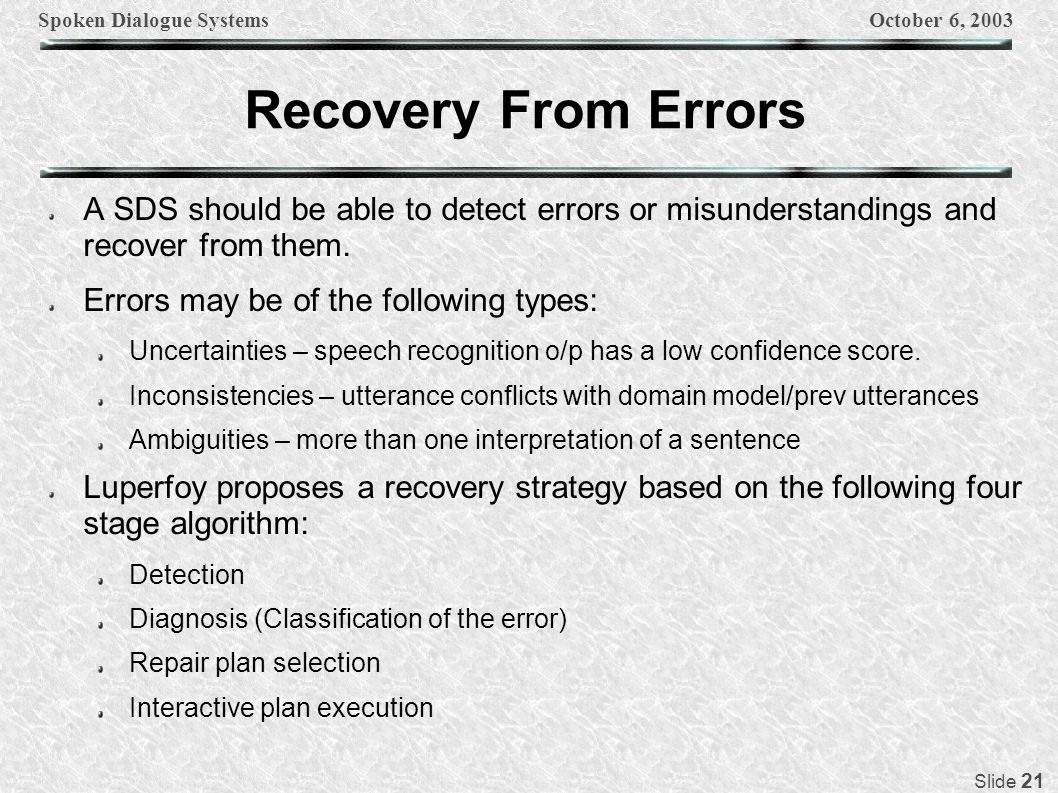 Spoken Dialogue SystemsOctober 6, 2003 Slide 21 Recovery From Errors A SDS should be able to detect errors or misunderstandings and recover from them.