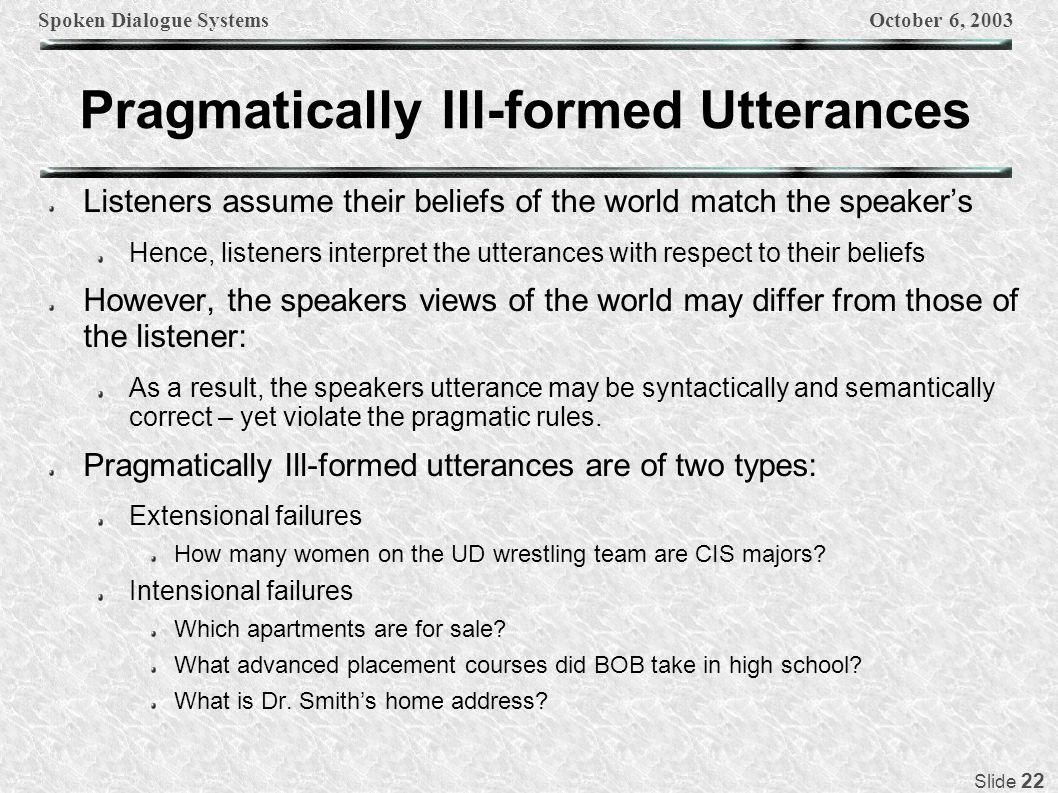 Spoken Dialogue SystemsOctober 6, 2003 Slide 22 Pragmatically Ill-formed Utterances Listeners assume their beliefs of the world match the speakers Hen