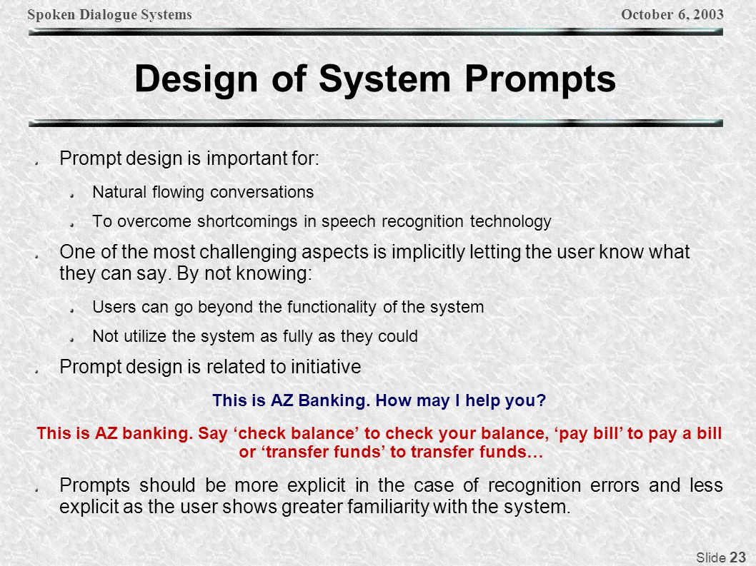 Spoken Dialogue SystemsOctober 6, 2003 Slide 23 Design of System Prompts Prompt design is important for: Natural flowing conversations To overcome sho