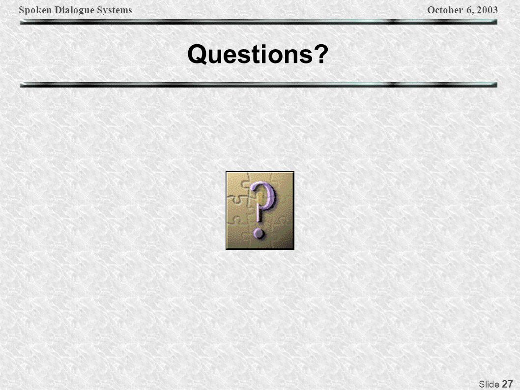 Spoken Dialogue SystemsOctober 6, 2003 Slide 27 Questions