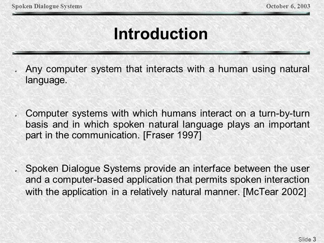 Spoken Dialogue SystemsOctober 6, 2003 Slide 4 Applications Automated reservation systems CU Communicator System TOOT Mercury Flight Reservation System NL email interfaces ELVIS (EmaiL Voice Interactive System) MailSec Planning & Problem Solving Systems TRIPS & TRAINS Circuit-Fix-It Shop System Virtual Immersive Worlds (Steve) Automated Banking Systems (Naunce) Multimodal Information Systems (MATCH)
