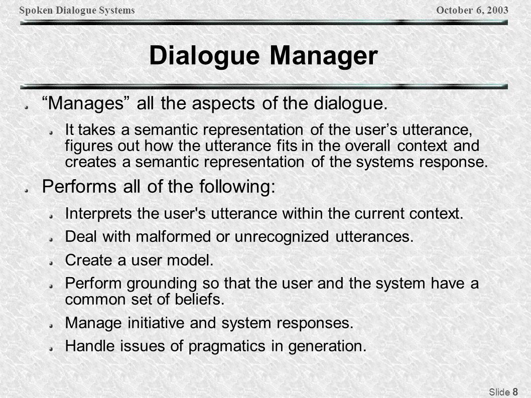 Spoken Dialogue SystemsOctober 6, 2003 Slide 19 Dialogue Manager Components Dialogue Model: contains information about: Whether the system or the user should take the initiative Whether explicit or implicit confirmation should be used The kind of speech acts that needs to be generated.