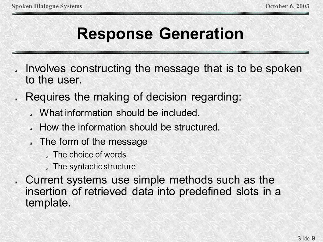 Spoken Dialogue SystemsOctober 6, 2003 Slide 20 Challenges in the Design of an SDS Recovery from errors Understanding pragmatically ill-formed utterances Design of system prompts Reference resolution Understanding inter-sentential ellipsis Plan recognition Detection of conflicts Performing grounding And many more…