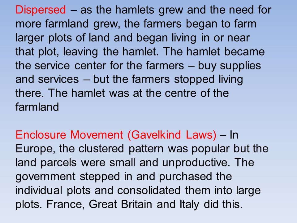 Dispersed – as the hamlets grew and the need for more farmland grew, the farmers began to farm larger plots of land and began living in or near that plot, leaving the hamlet.