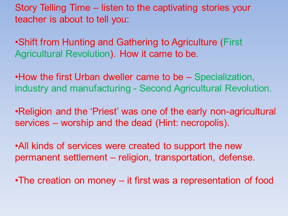 Story Telling Time – listen to the captivating stories your teacher is about to tell you: Shift from Hunting and Gathering to Agriculture (First Agricultural Revolution).