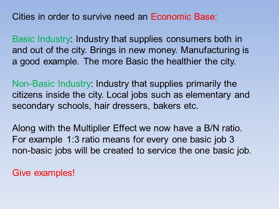 Cities in order to survive need an Economic Base: Basic Industry: Industry that supplies consumers both in and out of the city.