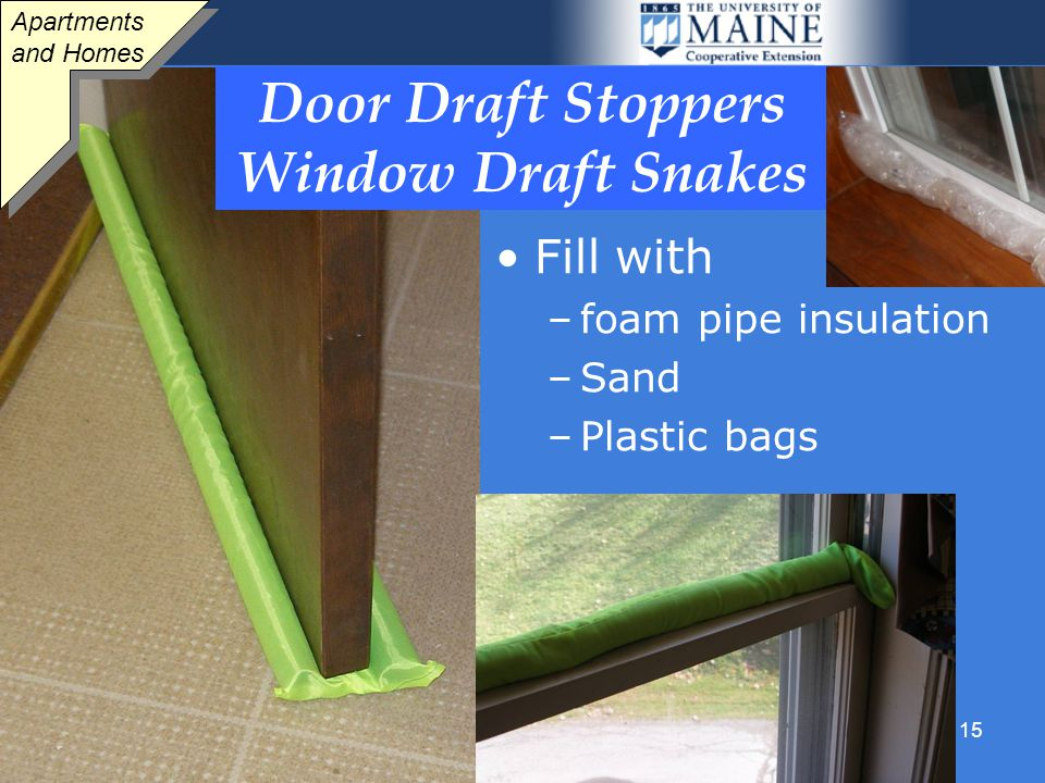 15 Door Draft Stoppers Window Draft Snakes Fill with –foam pipe insulation –Sand –Plastic bags Apartments and Homes