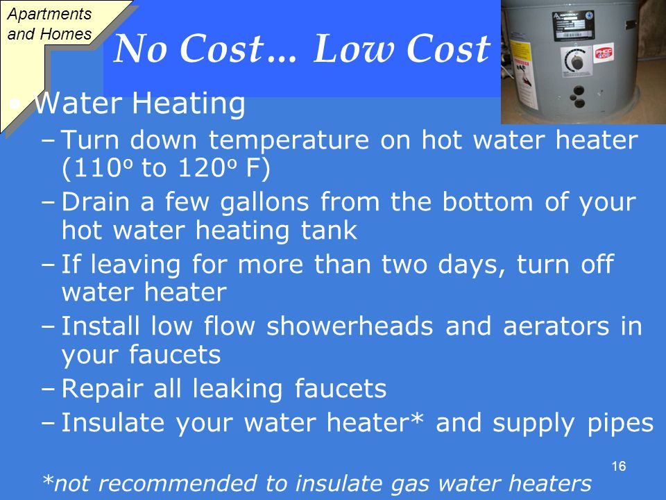 16 No Cost… Low Cost Apartments and Homes Water Heating –Turn down temperature on hot water heater (110 o to 120 o F) –Drain a few gallons from the bottom of your hot water heating tank –If leaving for more than two days, turn off water heater –Install low flow showerheads and aerators in your faucets –Repair all leaking faucets –Insulate your water heater* and supply pipes *not recommended to insulate gas water heaters