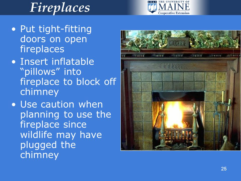 25 Fireplaces Put tight-fitting doors on open fireplaces Insert inflatable pillows into fireplace to block off chimney Use caution when planning to use the fireplace since wildlife may have plugged the chimney