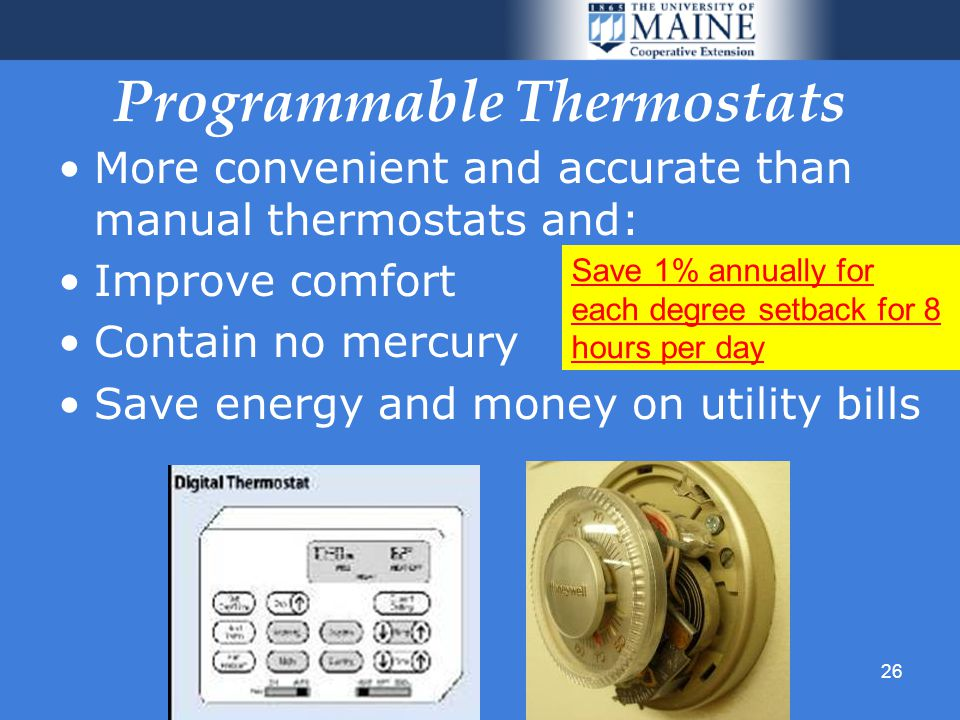 26 Programmable Thermostats More convenient and accurate than manual thermostats and: Improve comfort Contain no mercury Save energy and money on utility bills Save 1% annually for each degree setback for 8 hours per day