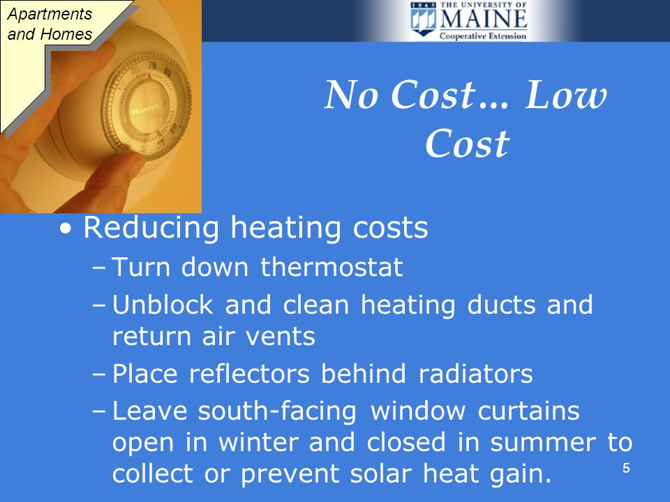 5 No Cost… Low Cost Reducing heating costs –Turn down thermostat –Unblock and clean heating ducts and return air vents –Place reflectors behind radiators –Leave south-facing window curtains open in winter and closed in summer to collect or prevent solar heat gain.