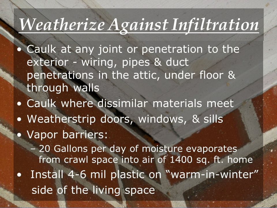 9 Weatherize Against Infiltration Caulk at any joint or penetration to the exterior - wiring, pipes & duct penetrations in the attic, under floor & through walls Caulk where dissimilar materials meet Weatherstrip doors, windows, & sills Vapor barriers: –20 Gallons per day of moisture evaporates from crawl space into air of 1400 sq.