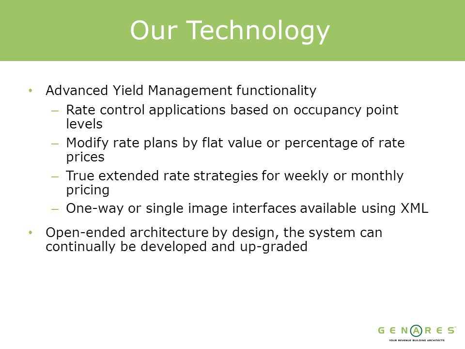 Advanced Yield Management functionality – Rate control applications based on occupancy point levels – Modify rate plans by flat value or percentage of rate prices – True extended rate strategies for weekly or monthly pricing – One-way or single image interfaces available using XML Our Technology Open-ended architecture by design, the system can continually be developed and up-graded